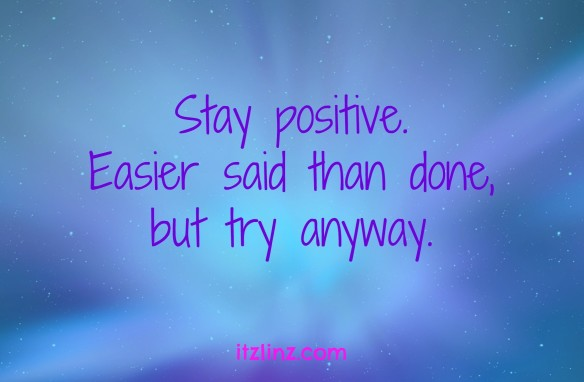 Stay positive. Easier said than done, but try anyway.